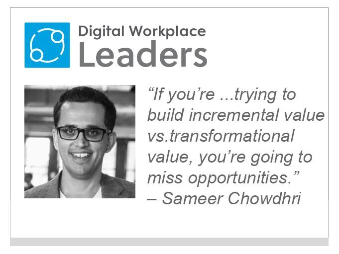 "Sameer Chowdhri,  Workplace  from  Facebook: ""If you're trying to build incremental value vs. transformational value, you're  going to miss opportunities."""