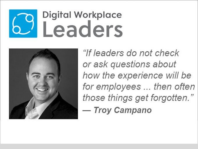 "Troy Campano, head of  product at Workgrid: ""If the leaders in the organization do not check or ask questions about how the experience will be for employees, and better yet champion for a great experience, then often those things get forgotten."""