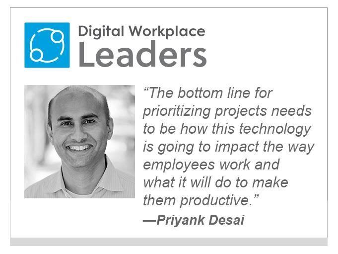 "Priyank Desai ""The bottom line for prioritizing projects needs to be how this technology is going to impact the way employees work and what it will do to make them productive."""